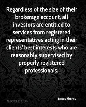 James Shorris - Regardless of the size of their brokerage account, all investors are entitled to services from registered representatives acting in their clients' best interests who are reasonably supervised by properly registered professionals.
