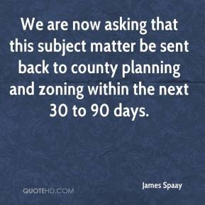 James Spaay - We are now asking that this subject matter be sent back to county planning and zoning within the next 30 to 90 days.