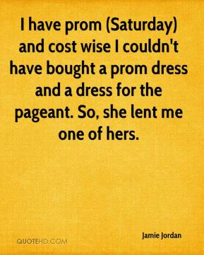 Jamie Jordan - I have prom (Saturday) and cost wise I couldn't have bought a prom dress and a dress for the pageant. So, she lent me one of hers.