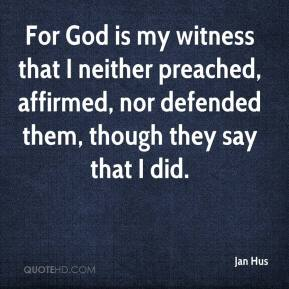 Jan Hus - For God is my witness that I neither preached, affirmed, nor defended them, though they say that I did.