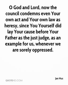 Jan Hus - O God and Lord, now the council condemns even Your own act and Your own law as heresy, since You Yourself did lay Your cause before Your Father as the just judge, as an example for us, whenever we are sorely oppressed.