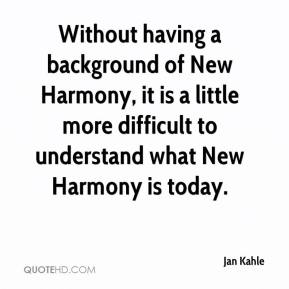 Jan Kahle - Without having a background of New Harmony, it is a little more difficult to understand what New Harmony is today.