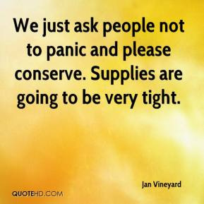Jan Vineyard - We just ask people not to panic and please conserve. Supplies are going to be very tight.