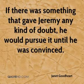 Janet Goodheart  - If there was something that gave Jeremy any kind of doubt, he would pursue it until he was convinced.