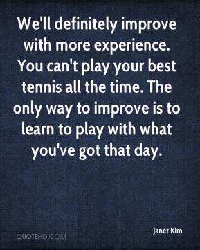 Janet Kim  - We'll definitely improve with more experience. You can't play your best tennis all the time. The only way to improve is to learn to play with what you've got that day.