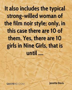 Janetta Davis  - It also includes the typical strong-willed woman of the film noir style; only, in this case there are 10 of them. Yes, there are 10 girls in Nine Girls, that is until ....