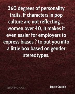 Janice Grackin  - 360 degrees of personality traits. If characters in pop culture are not reflecting ... women over 40, it makes it even easier for employers to express biases ? to put you into a little box based on gender stereotypes.