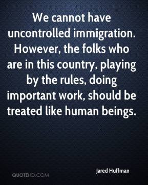 Jared Huffman  - We cannot have uncontrolled immigration. However, the folks who are in this country, playing by the rules, doing important work, should be treated like human beings.
