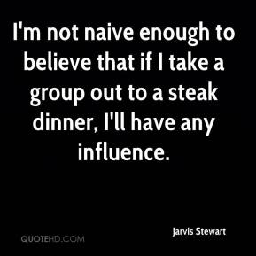 Jarvis Stewart  - I'm not naive enough to believe that if I take a group out to a steak dinner, I'll have any influence.