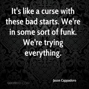 Jason Cappadoro - It's like a curse with these bad starts. We're in some sort of funk. We're trying everything.