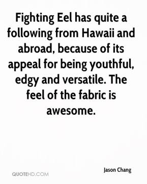 Jason Chang - Fighting Eel has quite a following from Hawaii and abroad, because of its appeal for being youthful, edgy and versatile. The feel of the fabric is awesome.