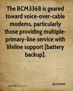 Jay Gottlieb  - The BCM3368 is geared toward voice-over-cable modems, particularly those providing multiple-primary-line service with lifeline support [battery backup].