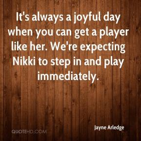 It's always a joyful day when you can get a player like her. We're expecting Nikki to step in and play immediately.