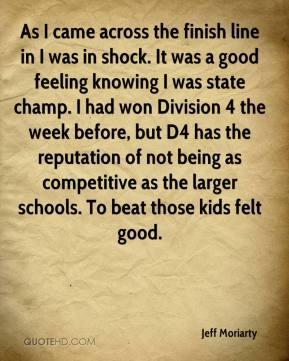 Jeff Moriarty  - As I came across the finish line in I was in shock. It was a good feeling knowing I was state champ. I had won Division 4 the week before, but D4 has the reputation of not being as competitive as the larger schools. To beat those kids felt good.