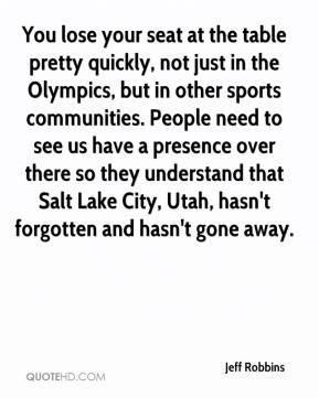 Jeff Robbins  - You lose your seat at the table pretty quickly, not just in the Olympics, but in other sports communities. People need to see us have a presence over there so they understand that Salt Lake City, Utah, hasn't forgotten and hasn't gone away.