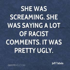 She was screaming. She was saying a lot of racist comments. It was pretty ugly.