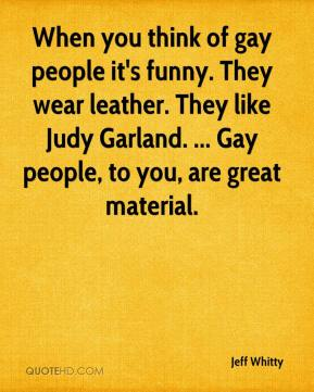 Jeff Whitty  - When you think of gay people it's funny. They wear leather. They like Judy Garland. ... Gay people, to you, are great material.