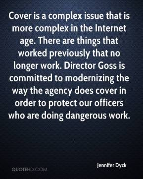 Jennifer Dyck  - Cover is a complex issue that is more complex in the Internet age. There are things that worked previously that no longer work. Director Goss is committed to modernizing the way the agency does cover in order to protect our officers who are doing dangerous work.