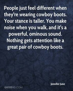 Jennifer June  - People just feel different when they're wearing cowboy boots. Your stance is taller. You make noise when you walk, and it's a powerful, ominous sound. Nothing gets attention like a great pair of cowboy boots.