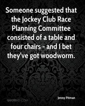 Jenny Pitman  - Someone suggested that the Jockey Club Race Planning Committee consisted of a table and four chairs - and I bet they've got woodworm.