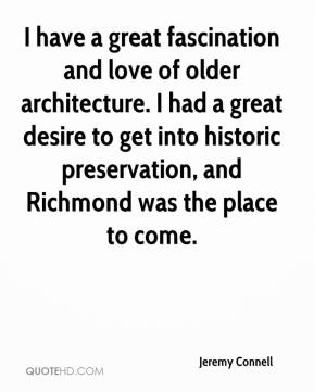 Jeremy Connell  - I have a great fascination and love of older architecture. I had a great desire to get into historic preservation, and Richmond was the place to come.