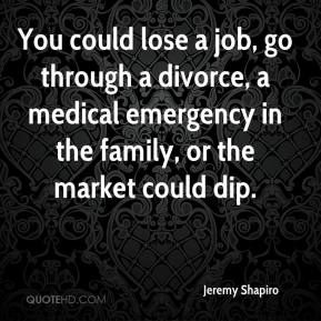 Jeremy Shapiro  - You could lose a job, go through a divorce, a medical emergency in the family, or the market could dip.