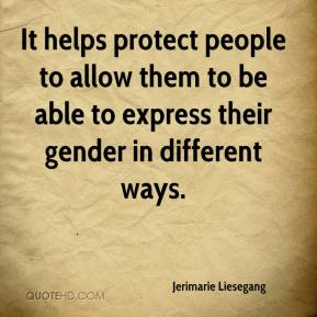 Jerimarie Liesegang  - It helps protect people to allow them to be able to express their gender in different ways.