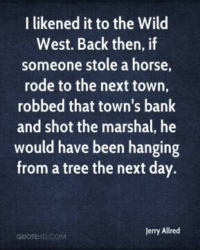 Jerry Allred  - I likened it to the Wild West. Back then, if someone stole a horse, rode to the next town, robbed that town's bank and shot the marshal, he would have been hanging from a tree the next day.