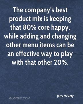 Jerry McVety  - The company's best product mix is keeping that 80% core happy, while adding and changing other menu items can be an effective way to play with that other 20%.
