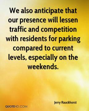 Jerry Rauckhorst  - We also anticipate that our presence will lessen traffic and competition with residents for parking compared to current levels, especially on the weekends.