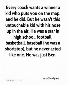 Jerry Snodgrass  - Every coach wants a winner a kid who puts you on the map, and he did. But he wasn't this untouchable kid with his nose up in the air. He was a star in high school, football, basketball, baseball (he was a shortstop), but he never acted like one. He was just Ben.