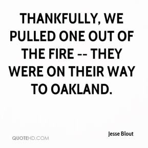 Jesse Blout  - Thankfully, we pulled one out of the fire -- they were on their way to Oakland.
