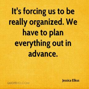 Jessica Elkus  - It's forcing us to be really organized. We have to plan everything out in advance.