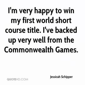 Jessicah Schipper  - I'm very happy to win my first world short course title. I've backed up very well from the Commonwealth Games.
