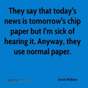 Jessie Wallace  - They say that today's news is tomorrow's chip paper but I'm sick of hearing it. Anyway, they use normal paper.