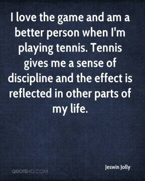 Jeswin Jolly  - I love the game and am a better person when I'm playing tennis. Tennis gives me a sense of discipline and the effect is reflected in other parts of my life.