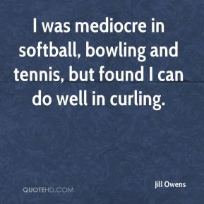 Jill Owens  - I was mediocre in softball, bowling and tennis, but found I can do well in curling.