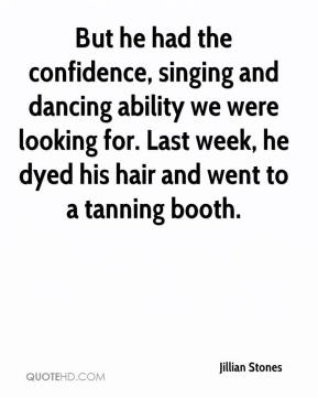 Jillian Stones  - But he had the confidence, singing and dancing ability we were looking for. Last week, he dyed his hair and went to a tanning booth.
