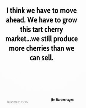 Jim Bardenhagen  - I think we have to move ahead. We have to grow this tart cherry market...we still produce more cherries than we can sell.