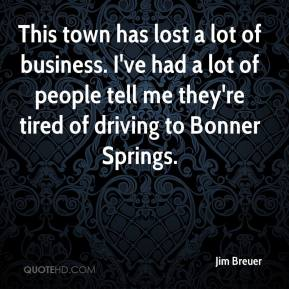 Jim Breuer  - This town has lost a lot of business. I've had a lot of people tell me they're tired of driving to Bonner Springs.