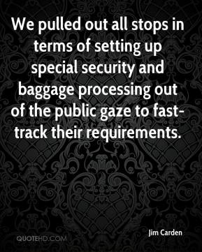 Jim Carden  - We pulled out all stops in terms of setting up special security and baggage processing out of the public gaze to fast-track their requirements.