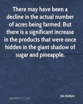 Jim Hollyer  - There may have been a decline in the actual number of acres being farmed. But there is a significant increase in the products that were once hidden in the giant shadow of sugar and pineapple.