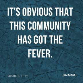 Jim Keene  - It's obvious that this community has got the fever.