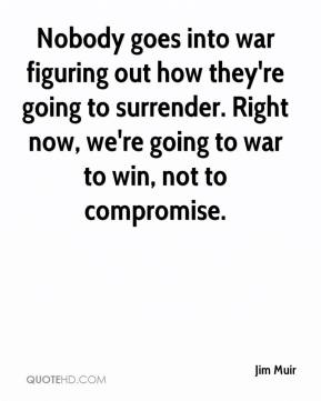 Jim Muir  - Nobody goes into war figuring out how they're going to surrender. Right now, we're going to war to win, not to compromise.