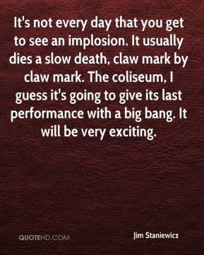 Jim Staniewicz  - It's not every day that you get to see an implosion. It usually dies a slow death, claw mark by claw mark. The coliseum, I guess it's going to give its last performance with a big bang. It will be very exciting.