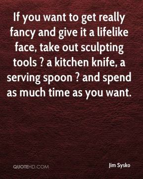 Jim Sysko  - If you want to get really fancy and give it a lifelike face, take out sculpting tools ? a kitchen knife, a serving spoon ? and spend as much time as you want.