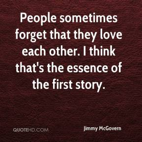 Jimmy McGovern  - People sometimes forget that they love each other. I think that's the essence of the first story.