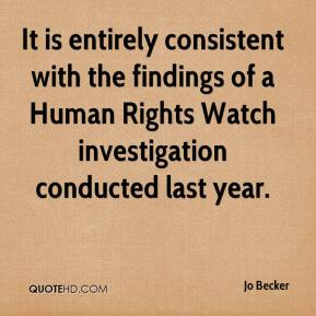 Jo Becker  - It is entirely consistent with the findings of a Human Rights Watch investigation conducted last year.
