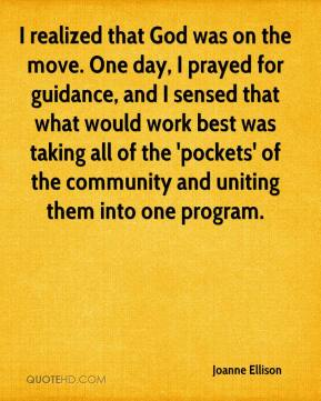 Joanne Ellison  - I realized that God was on the move. One day, I prayed for guidance, and I sensed that what would work best was taking all of the 'pockets' of the community and uniting them into one program.