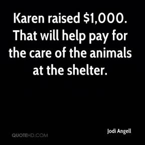 Jodi Angell  - Karen raised $1,000. That will help pay for the care of the animals at the shelter.